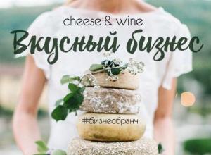 Вкусный бизнес-бранч «CHEESE&WINE» пройдет в Новороссийске